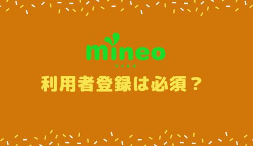 mineoには利用者登録ってのがあるけど何?登録しないと悪いことでも?